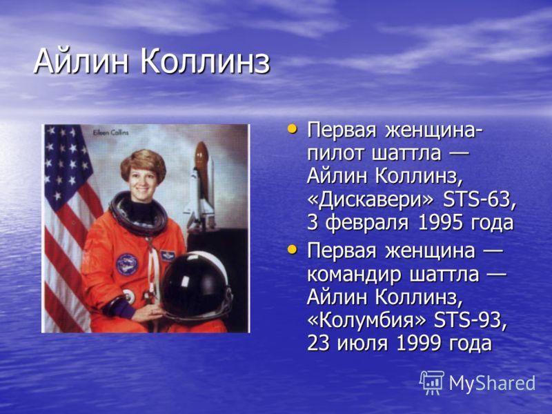 Айлин Коллинз Первая женщина- пилот шаттла Айлин Коллинз, «Дискавери» STS-63, 3 февраля 1995 года Первая женщина- пилот шаттла Айлин Коллинз, «Дискавери» STS-63, 3 февраля 1995 года Первая женщина командир шаттла Айлин Коллинз, «Колумбия» STS-93, 23