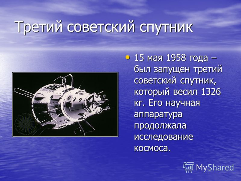 Третий советский спутник 15 мая 1958 года – был запущен третий советский спутник, который весил 1326 кг. Его научная аппаратура продолжала исследование космоса. 15 мая 1958 года – был запущен третий советский спутник, который весил 1326 кг. Его научн