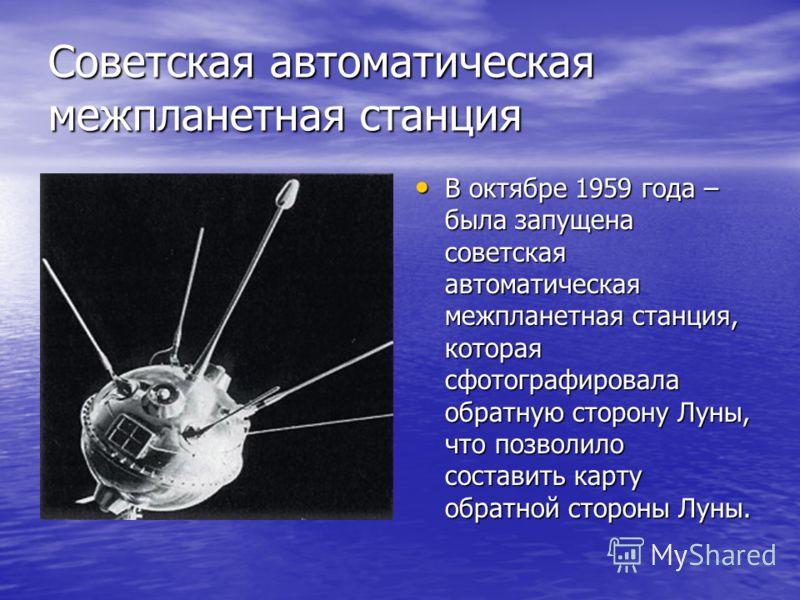 Советская автоматическая межпланетная станция В октябре 1959 года – была запущена советская автоматическая межпланетная станция, которая сфотографировала обратную сторону Луны, что позволило составить карту обратной стороны Луны. В октябре 1959 года