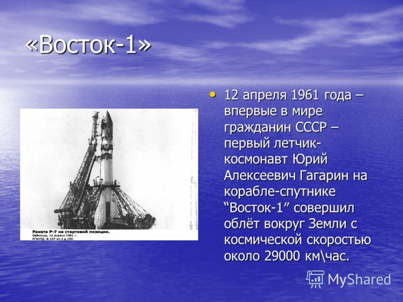 «Восток-1» 12 апреля 1961 года – впервые в мире гражданин СССР – первый летчик- космонавт Юрий Алексеевич Гагарин на корабле-спутнике Восток-1 совершил облёт вокруг Земли с космической скоростью около 29000 км\час. 12 апреля 1961 года – впервые в мир