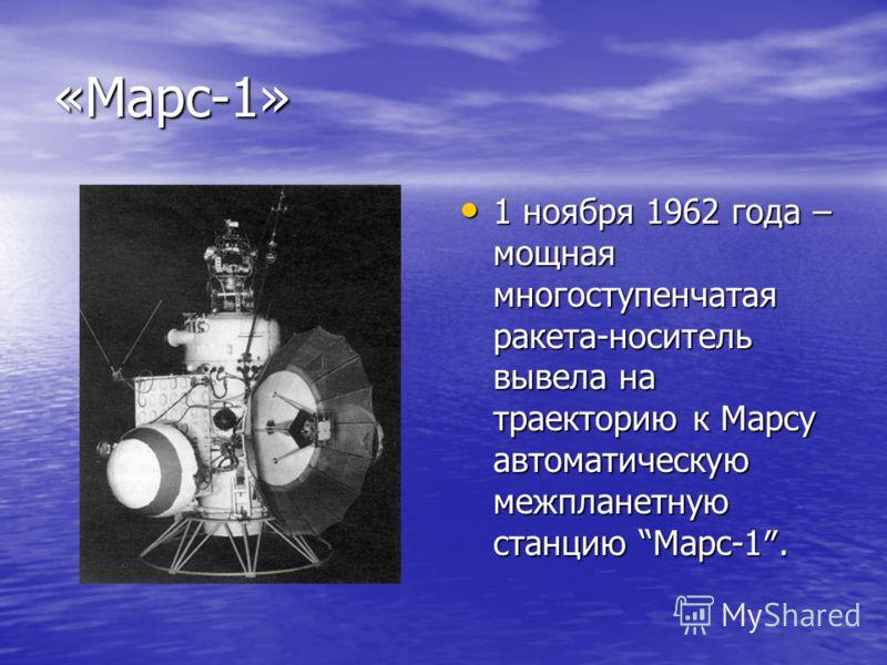 «Марс-1» 1 ноября 1962 года – мощная многоступенчатая ракета-носитель вывела на траекторию к Марсу автоматическую межпланетную станцию Марс-1. 1 ноября 1962 года – мощная многоступенчатая ракета-носитель вывела на траекторию к Марсу автоматическую ме