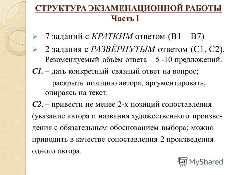 СТРУКТУРА ЭКЗАМЕНАЦИОННОЙ РАБОТЫ Часть I СТРУКТУРА ЭКЗАМЕНАЦИОННОЙ РАБОТЫ Часть I 7 заданий с КРАТКИМ ответом (В1 – В7) 2 задания с РАЗВЁРНУТЫМ ответом (С1, С2). Рекомендуемый объём ответа – 5 -10 предложений. С1. – дать конкретный связный ответ на в