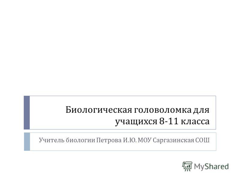 Биологическая головоломка для учащихся 8-11 класса Учитель биологии Петрова И. Ю. МОУ Саргазинская СОШ