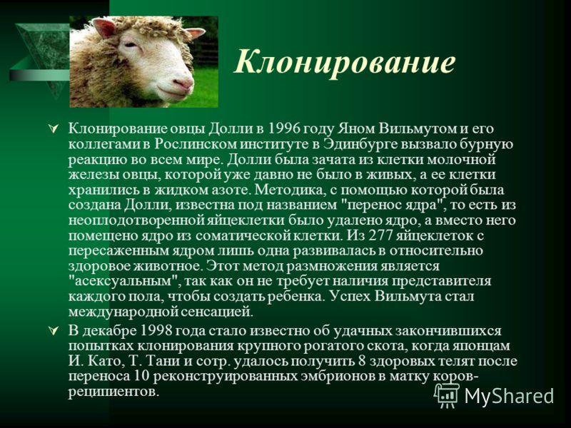Клонирование Клонирование овцы Долли в 1996 году Яном Вильмутом и его коллегами в Рослинском институте в Эдинбурге вызвало бурную реакцию во всем мире. Долли была зачата из клетки молочной железы овцы, которой уже давно не было в живых, а ее клетки х