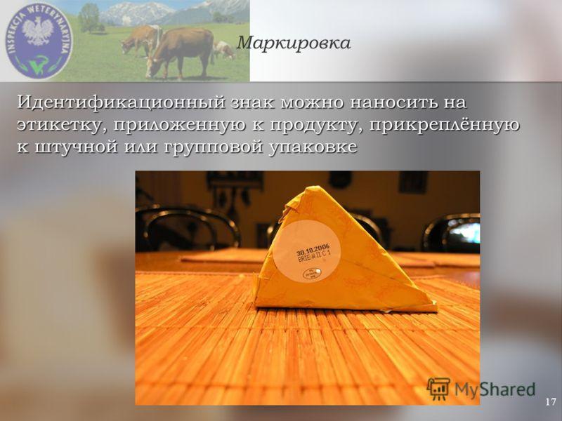 17 Маркировка Идентификационный знак можно наносить на этикетку, приложенную к продукту, прикреплённую к штучной или групповой упаковке