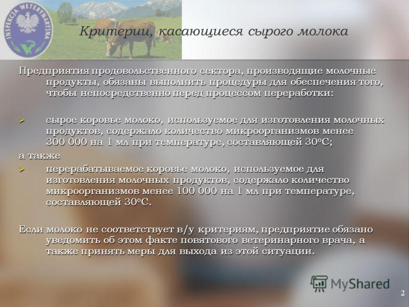 2 Критерии, касающиеся сырого молока Предприятия продовольственного сектора, производящие молочные продукты, обязаны выполнить процедуры для обеспечения того, чтобы непосредственно перед процессом переработки: сырое коровье молоко, используемое для и
