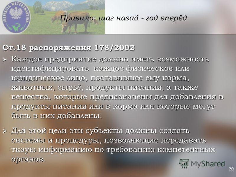 20 Правило: шаг назад - год вперёд Ст.18 распоряжения 178/2002 Каждое предприятие должно иметь возможность идентифицировать каждое физическое или юридическое лицо, поставившее ему корма, животных, сырьё, продукты питания, а также вещества, которые пр