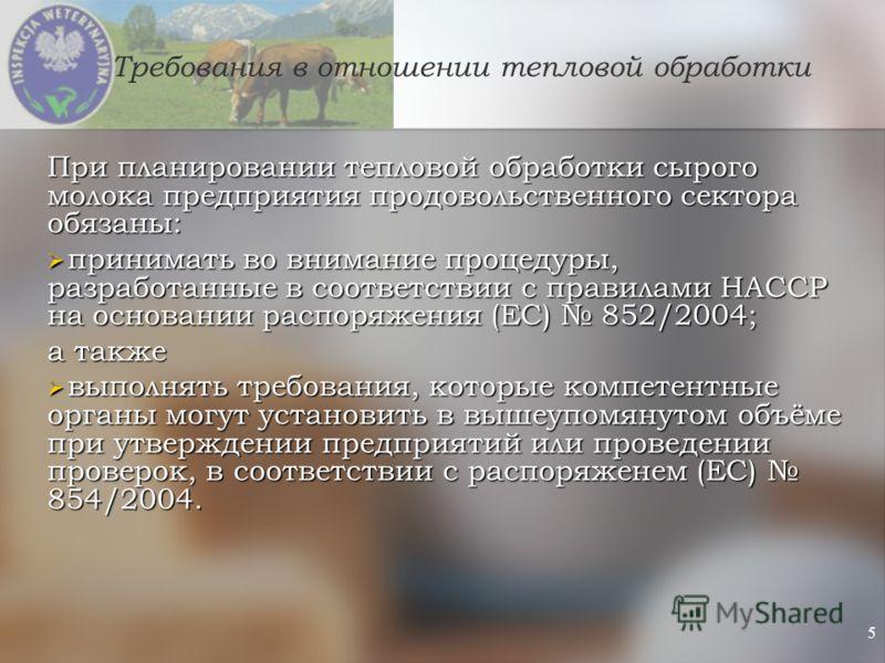 5 Требования в отношении тепловой обработки При планировании тепловой обработки сырого молока предприятия продовольственного сектора обязаны: принимать во внимание процедуры, разработанные в соответствии с правилами HACCP на основании распоряжения (Е