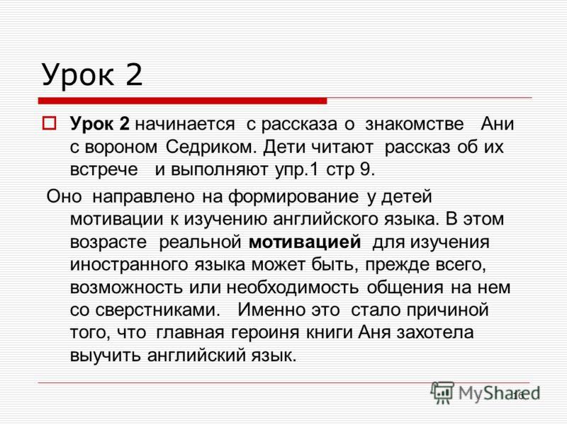 16 Урок 2 Урок 2 начинается с рассказа о знакомстве Ани с вороном Седриком. Дети читают рассказ об их встрече и выполняют упр.1 стр 9. Оно направлено на формирование у детей мотивации к изучению английского языка. В этом возрасте реальной мотивацией