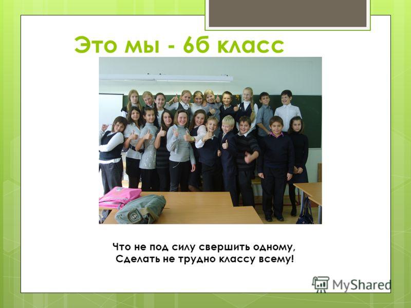 Это мы - 6б класс Что не под силу свершить одному, Сделать не трудно классу всему!