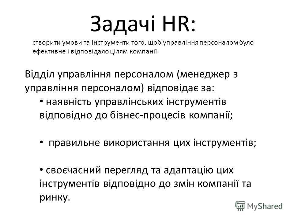 Задачі HR: створити умови та інструменти того, щоб управління персоналом було ефективне і відповідало цілям компанії. Відділ управління персоналом (менеджер з управління персоналом) відповідає за: наявність управлінських інструментів відповідно до бі