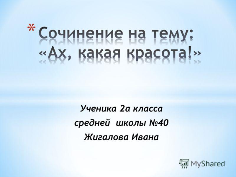 Ученика 2а класса средней школы 40 Жигалова Ивана