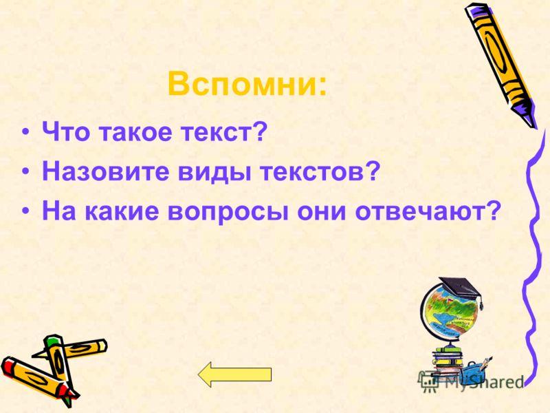 Что такое текст? Назовите виды текстов? На какие вопросы они отвечают? Вспомни: