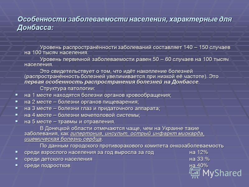 Особенности заболеваемости населения, характерные для Донбасса: Уровень распространённости заболеваний составляет 140 – 150 случаев на 100 тысяч населения. Уровень первичной заболеваемости равен 50 – 60 случаев на 100 тысяч населения. Это свидетельст