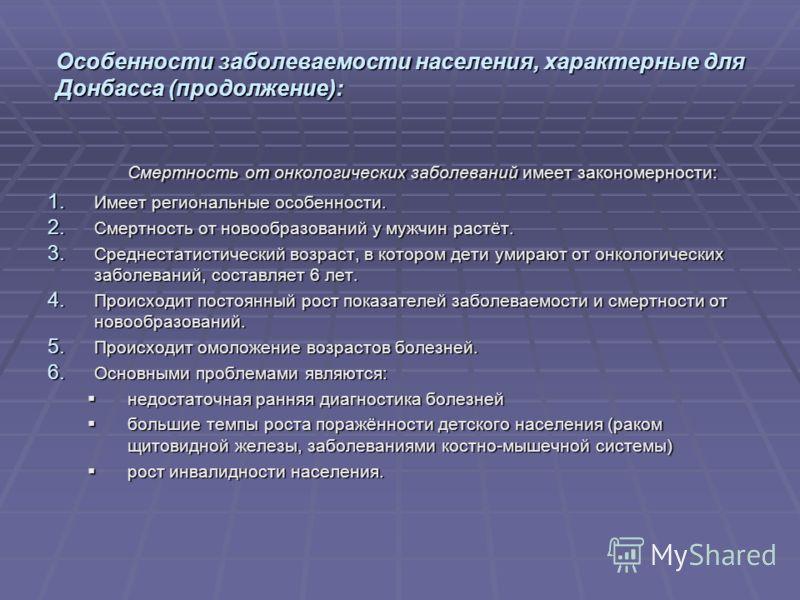 Особенности заболеваемости населения, характерные для Донбасса (продолжение): Смертность от онкологических заболеваний имеет закономерности: 1. Имеет региональные особенности. 2. Смертность от новообразований у мужчин растёт. 3. Среднестатистический