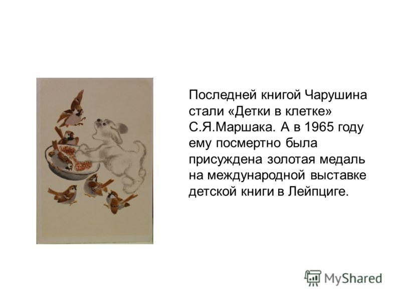 Последней книгой Чарушина стали «Детки в клетке» С.Я.Маршака. А в 1965 году ему посмертно была присуждена золотая медаль на международной выставке детской книги в Лейпциге.