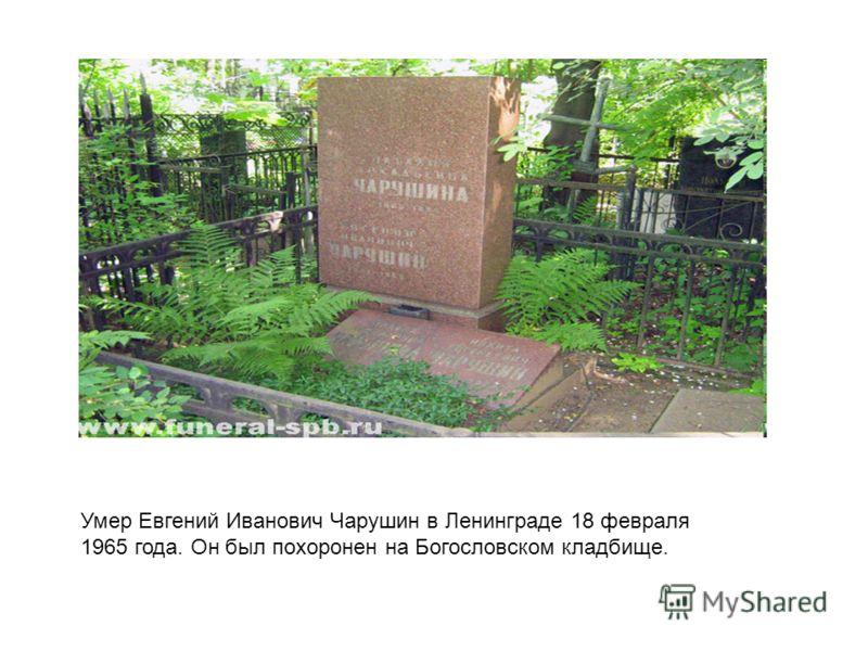 Умер Евгений Иванович Чарушин в Ленинграде 18 февраля 1965 года. Он был похоронен на Богословском кладбище.