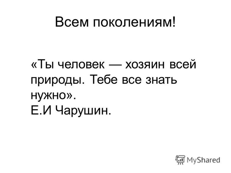 Всем поколениям! «Ты человек хозяин всей природы. Тебе все знать нужно». Е.И Чарушин.