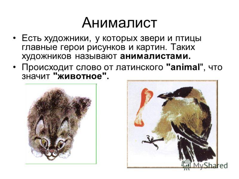 Анималист Есть художники, у которых звери и птицы главные герои рисунков и картин. Таких художников называют анималистами. Происходит слово от латинского animal, что значит животное.