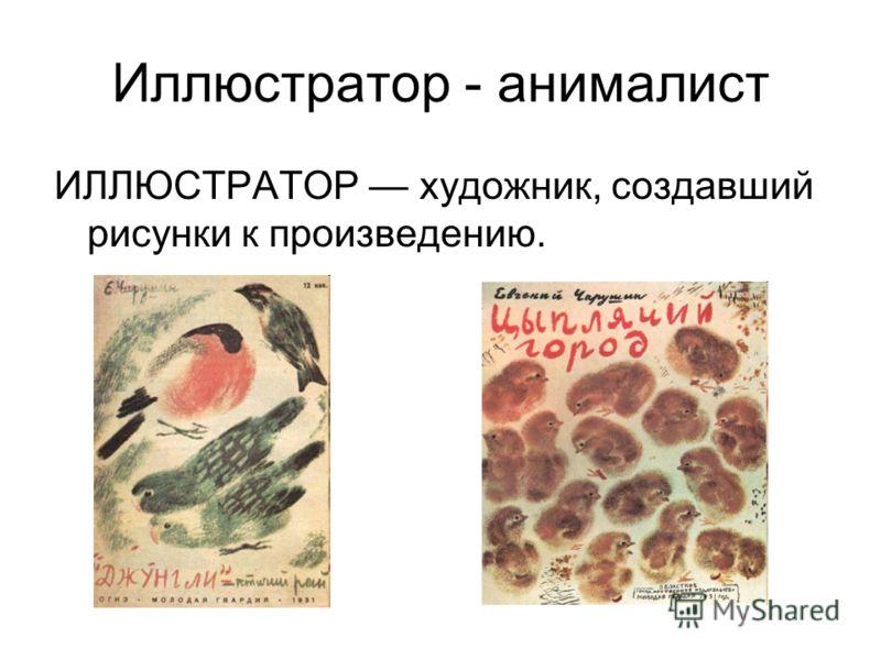 Иллюстратор - анималист ИЛЛЮСТРАТОР художник, создавший рисунки к произведению.