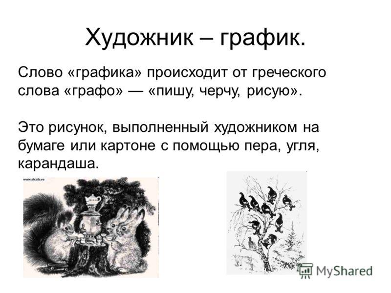 Художник – график. Слово «графика» происходит от греческого слова «графо» «пишу, черчу, рисую». Это рисунок, выполненный художником на бумаге или картоне с помощью пера, угля, карандаша.