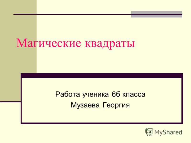 Магические квадраты Работа ученика 6б класса Музаева Георгия