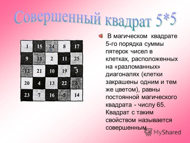 В магическом квадрате 5-го порядка суммы пятерок чисел в клетках, расположенных на «разломанных» диагоналях (клетки закрашены одним и тем же цветом), равны постоянной магического квадрата - числу 65. Квадрат с таким свойством называется совершенным