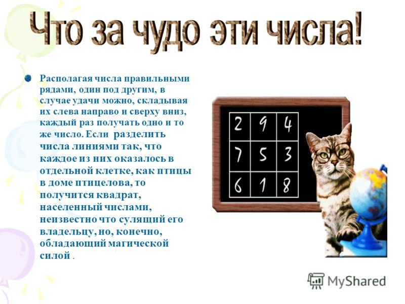 Располагая числа правильными рядами, один под другим, в случае удачи можно, складывая их слева направо и сверху вниз, каждый раз получать одно и то же число. Если разделить числа линиями так, что каждое из них оказалось в отдельной клетке, как птицы