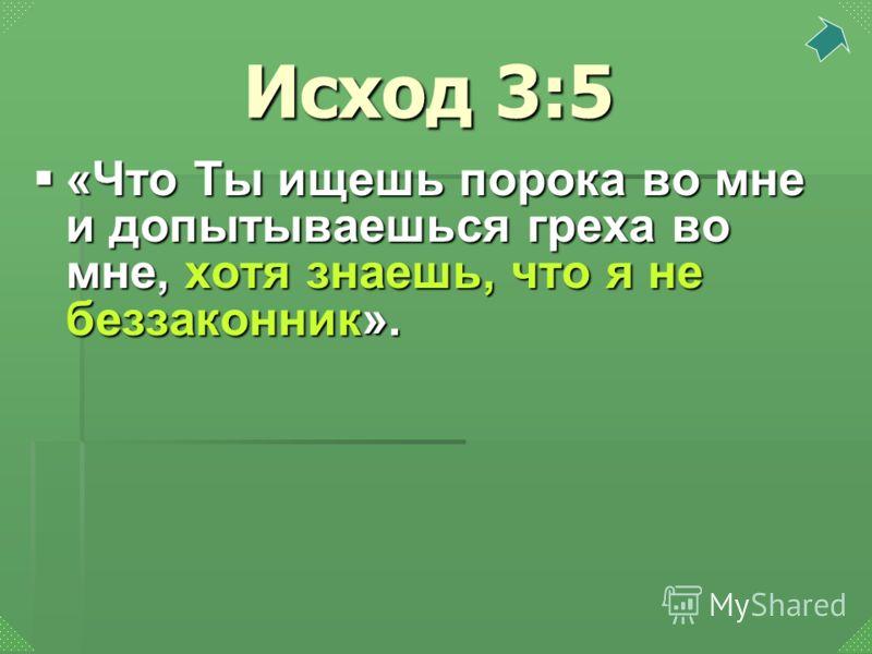 «Что Ты ищешь порока во мне и допытываешься греха во мне, хотя знаешь, что я не беззаконник». «Что Ты ищешь порока во мне и допытываешься греха во мне, хотя знаешь, что я не беззаконник». Исход 3:5