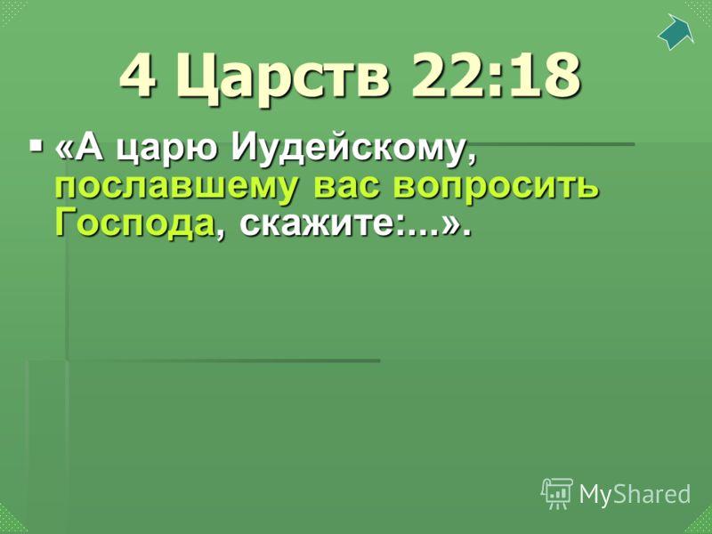 «А царю Иудейскому, пославшему вас вопросить Господа, скажите:...». «А царю Иудейскому, пославшему вас вопросить Господа, скажите:...». 4 Царств 22:18