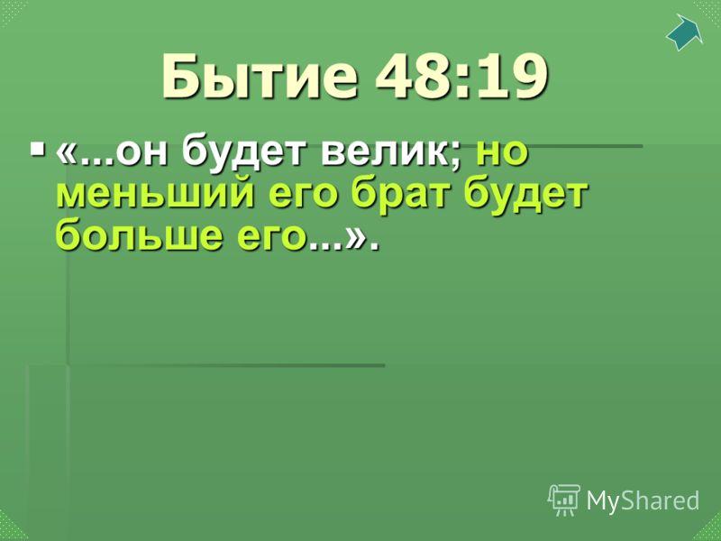 «...он будет велик; но меньший его брат будет больше его...». «...он будет велик; но меньший его брат будет больше его...». Бытие 48:19