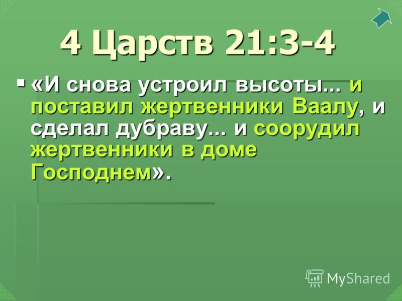« И снова устроил высоты... и поставил жертвенники Ваалу, и сделал дубраву... и соорудил жертвенники в доме Господнем ». « И снова устроил высоты... и поставил жертвенники Ваалу, и сделал дубраву... и соорудил жертвенники в доме Господнем ». 4 Царств