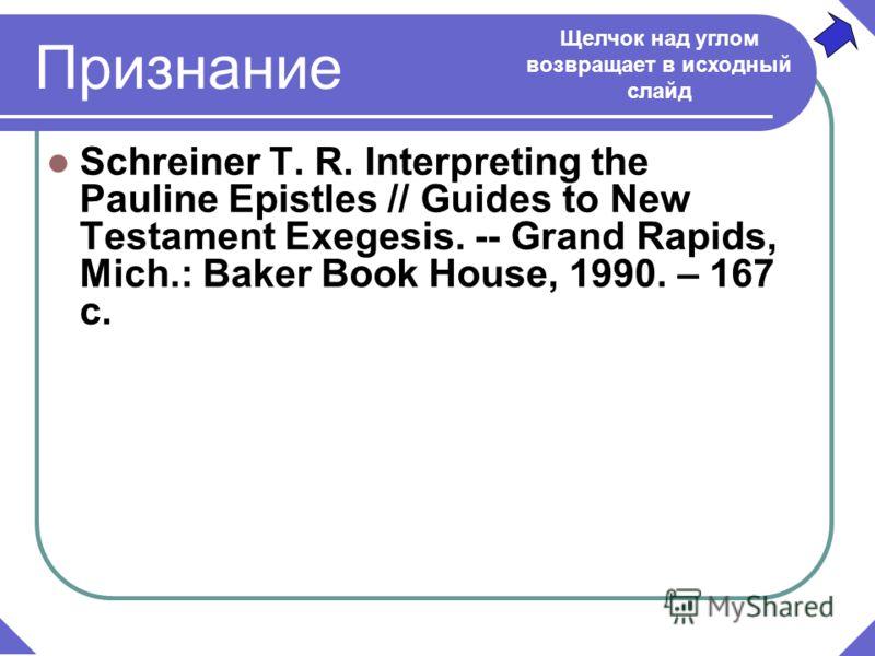 Признание Schreiner Т. R. Interpreting the Pauline Epistles // Guides to New Testament Exegesis. -- Grand Rapids, Mich.: Baker Book House, 1990. – 167 с. Щелчок над углом возвращает в исходный слайд