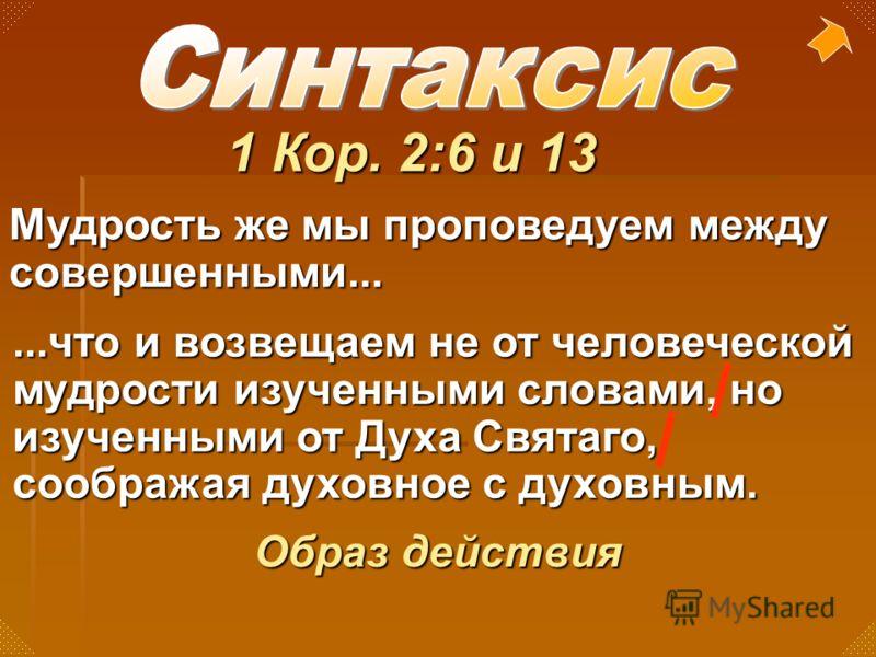 1 Кор. 2:6 и 13 Мудрость же мы проповедуем между совершенными......что и возвещаем не от человеческой мудрости изученными словами, но изученными от Духа Святаго, соображая духовное с духовным. Образ действия