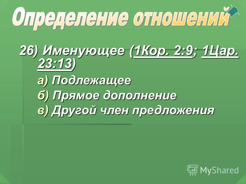 26) Именующее (1Кор. 2:9; 1Цар. 23:13) 1Кор. 2:91Цар. 23:131Кор. 2:91Цар. 23:13 а) Подлежащее б) Прямое дополнение в) Другой член предложения