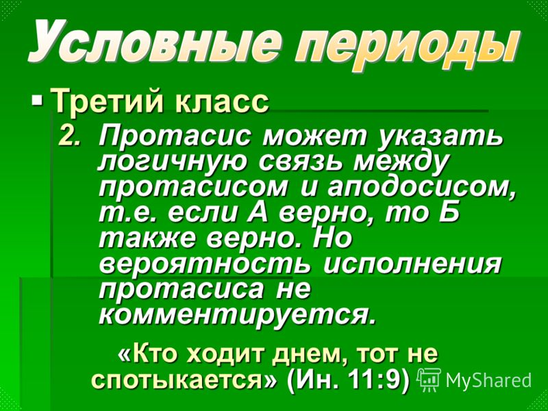 2.Протасис может указать логичную связь между протасисом и аподосисом, т.е. если А верно, то Б также верно. Но вероятность исполнения протасиса не комментируется. Третий класс Третий класс «Кто ходит днем, тот не спотыкается» (Ин. 11:9)