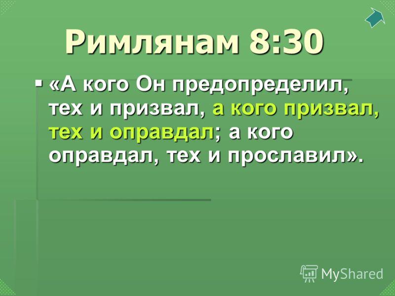 «А кого Он предопределил, тех и призвал, а кого призвал, тех и оправдал; а кого оправдал, тех и прославил». «А кого Он предопределил, тех и призвал, а кого призвал, тех и оправдал; а кого оправдал, тех и прославил». Римлянам 8:30