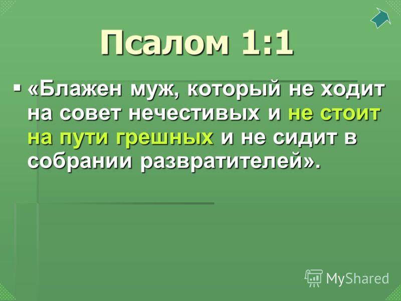 «Блажен муж, который не ходит на совет нечестивых и не стоит на пути грешных и не сидит в собрании развратителей». «Блажен муж, который не ходит на совет нечестивых и не стоит на пути грешных и не сидит в собрании развратителей». Псалом 1:1