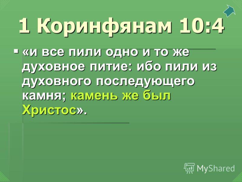 «и все пили одно и то же духовное питие: ибо пили из духовного последующего камня; камень же был Христос». «и все пили одно и то же духовное питие: ибо пили из духовного последующего камня; камень же был Христос». 1 Коринфянам 10:4