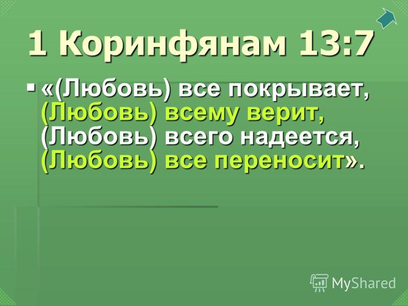 «(Любовь) все покрывает, (Любовь) всему верит, (Любовь) всего надеется, (Любовь) все переносит». «(Любовь) все покрывает, (Любовь) всему верит, (Любовь) всего надеется, (Любовь) все переносит». 1 Коринфянам 13:7