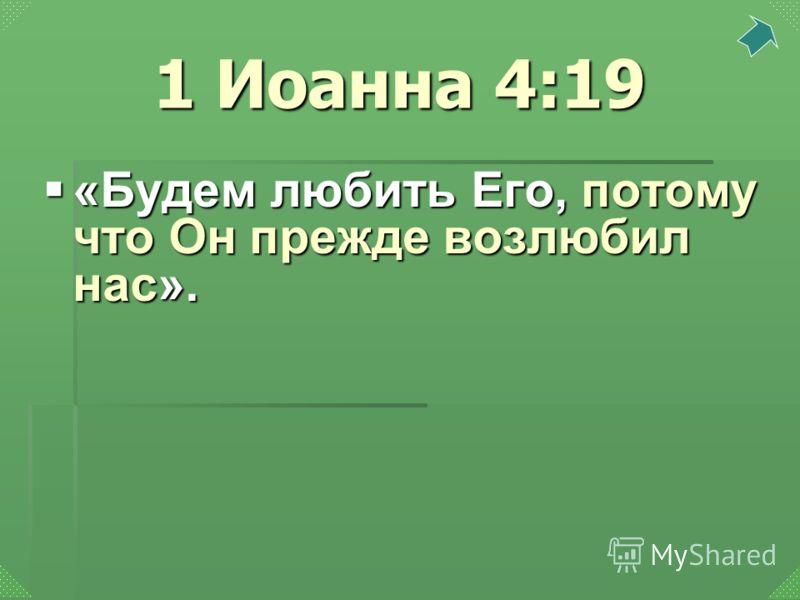 «Будем любить Его, потому что Он прежде возлюбил нас». «Будем любить Его, потому что Он прежде возлюбил нас». 1 Иоанна 4:19