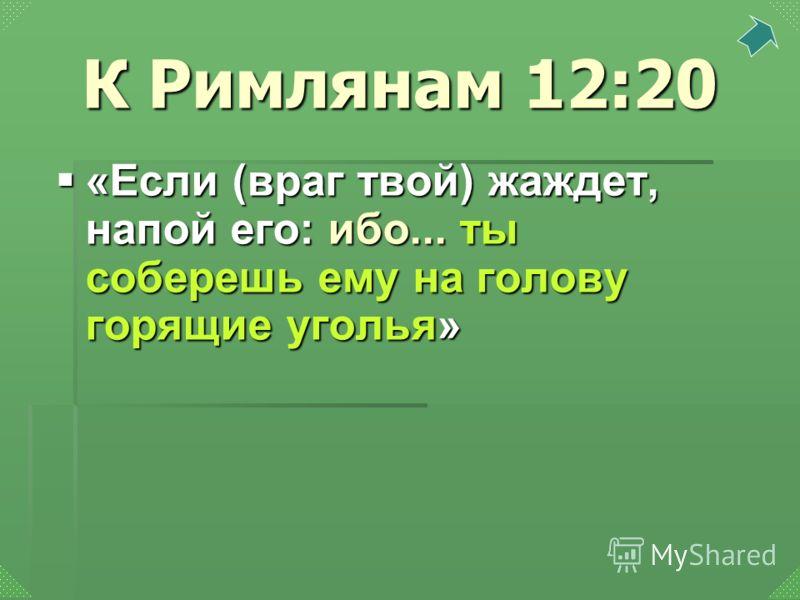 «Если (враг твой) жаждет, напой его: ибо... ты соберешь ему на голову горящие уголья» «Если (враг твой) жаждет, напой его: ибо... ты соберешь ему на голову горящие уголья» К Римлянам 12:20