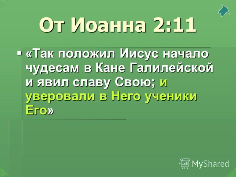 «Так положил Иисус начало чудесам в Кане Галилейской и явил славу Свою; и уверовали в Него ученики Его» «Так положил Иисус начало чудесам в Кане Галилейской и явил славу Свою; и уверовали в Него ученики Его» От Иоанна 2:11
