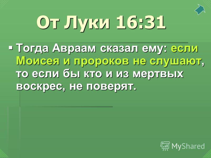Тогда Авраам сказал ему: если Моисея и пророков не слушают, то если бы кто и из мертвых воскрес, не поверят. Тогда Авраам сказал ему: если Моисея и пророков не слушают, то если бы кто и из мертвых воскрес, не поверят. От Луки 16:31