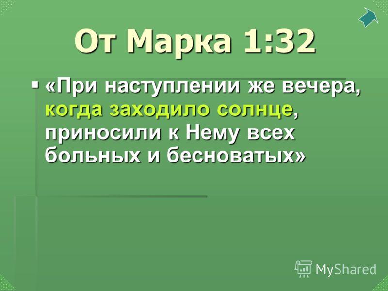 «При наступлении же вечера, когда заходило солнце, приносили к Нему всех больных и бесноватых» «При наступлении же вечера, когда заходило солнце, приносили к Нему всех больных и бесноватых» От Марка 1:32
