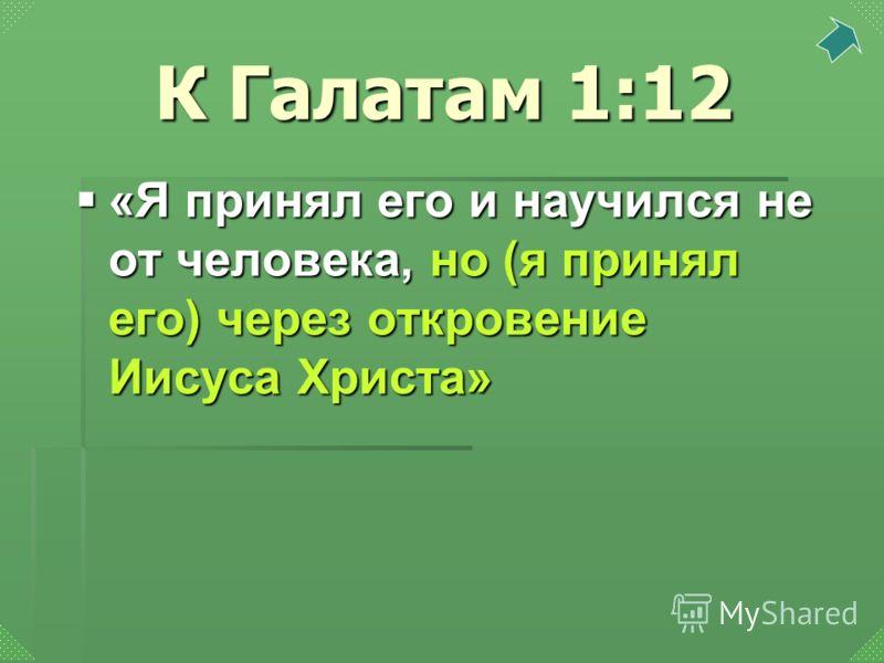 «Я принял его и научился не от человека, но (я принял его) через откровение Иисуса Христа» «Я принял его и научился не от человека, но (я принял его) через откровение Иисуса Христа» К Галатам 1:12