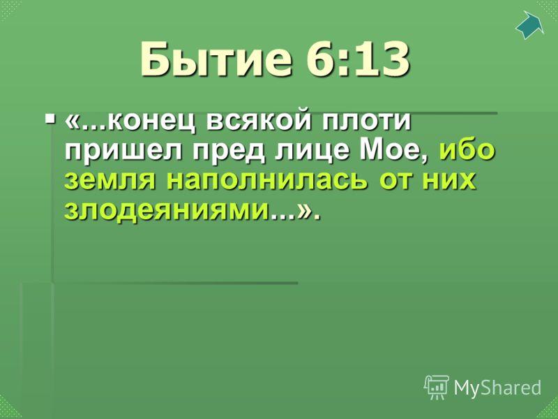 «...конец всякой плоти пришел пред лице Мое, ибо земля наполнилась от них злодеяниями...». «...конец всякой плоти пришел пред лице Мое, ибо земля наполнилась от них злодеяниями...». Бытие 6:13