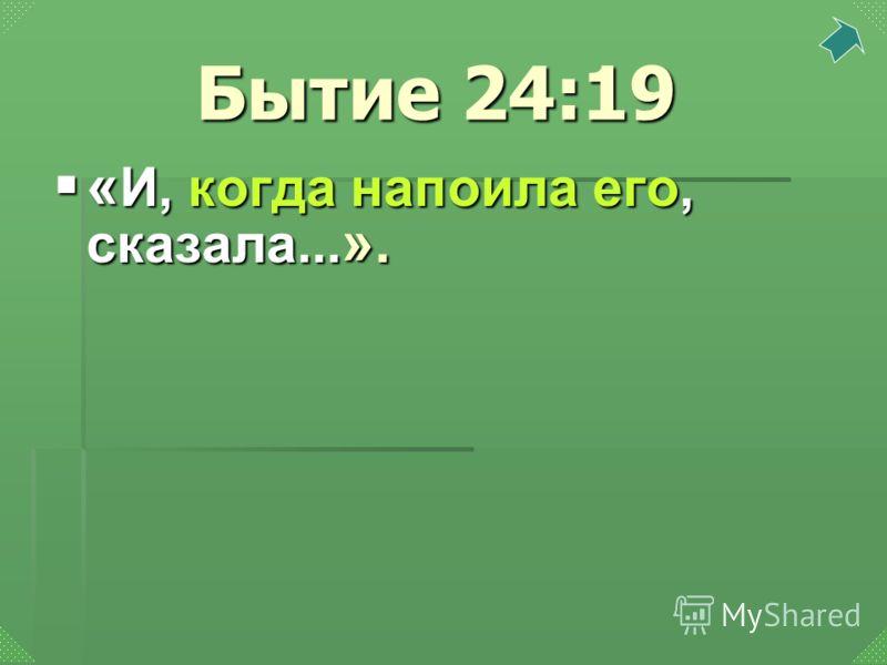 « И, когда напоила его, сказала... ». « И, когда напоила его, сказала... ». Бытие 24:19