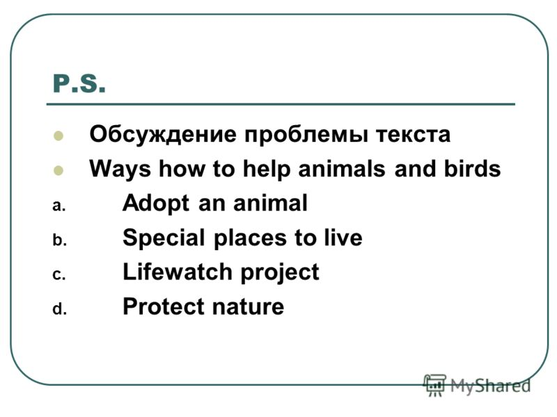 P.S. Обсуждение проблемы текста Ways how to help animals and birds a. Adopt an animal b. Special places to live c. Lifewatch project d. Protect nature