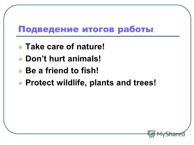 Подведение итогов работы Take care of nature! Dont hurt animals! Be a friend to fish! Protect wildlife, plants and trees!